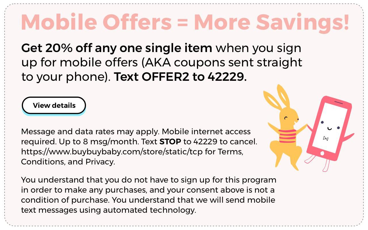 Mobile Offers = More Savings! Get 20% off any one single item when you sign up for mobile offers (AKA coupons sent straight to your phone). Text OFFER2 to 42229. View Details.