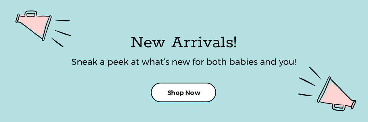 New Arrivals! Sneak a peek at what's new for both babies and you! Shop Now