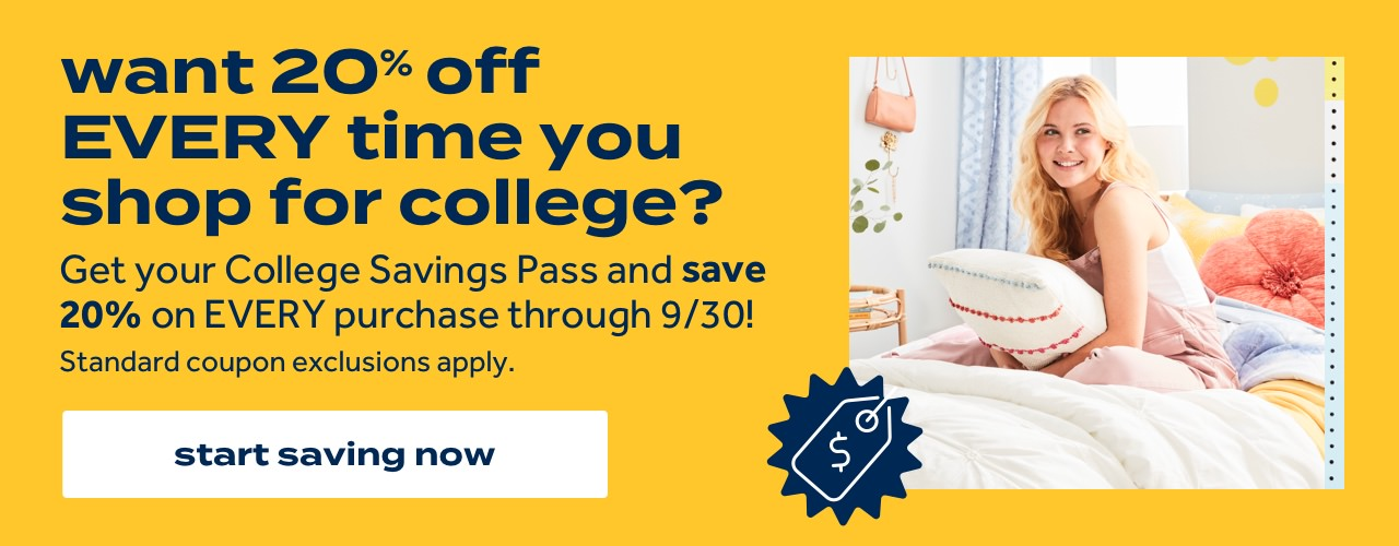 want 20% off EVERY time you shop for college? | Get your College Savings Pass and save 20% on EVERY purchase through 9/30! | Standard coupon exclusions apply. | start saving now