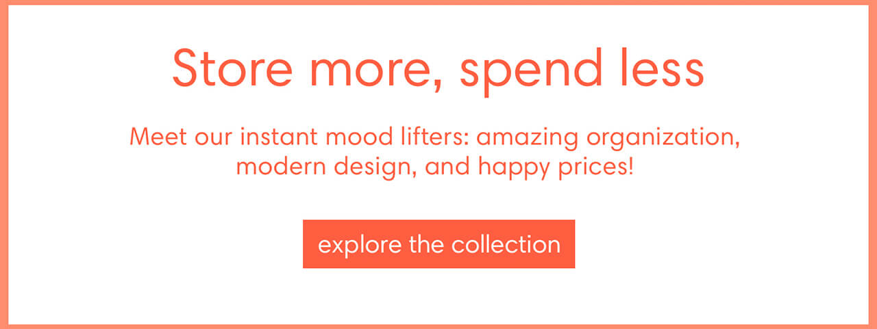 Store more, spend less. Meet our instant mood lifters: amazing organization, modern design, and happy prices! Explore the collection