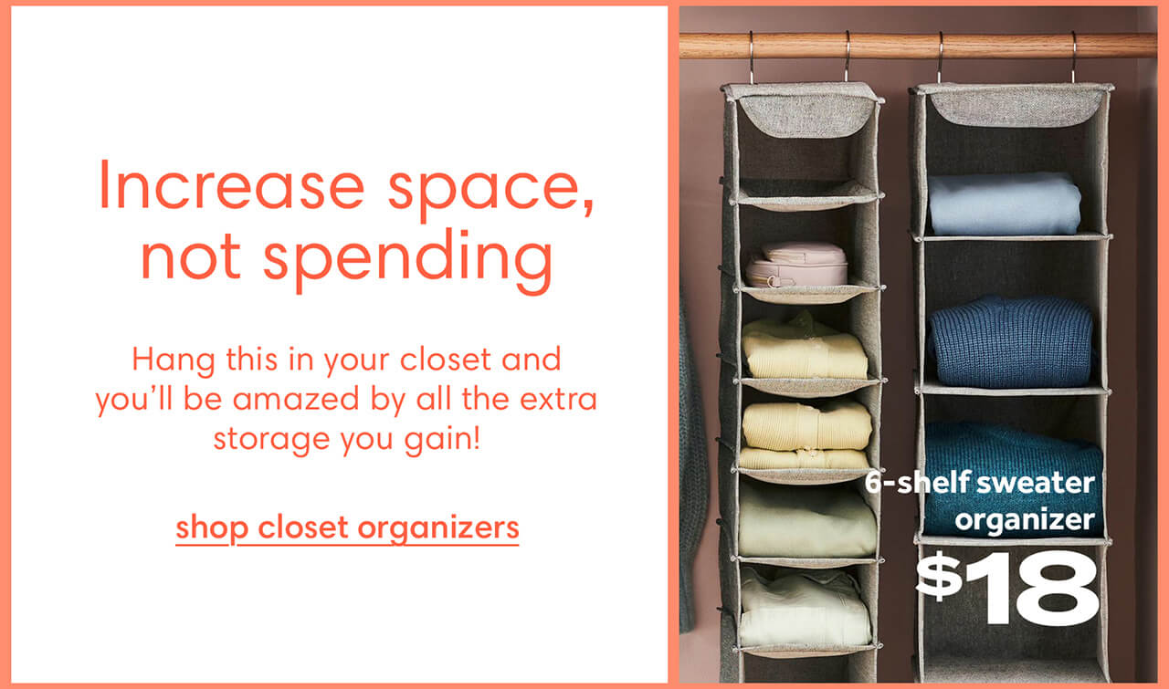 Increase space, not spending. Hang this in your closet and you'll be amazed by all the extra storage you gain! Shop closet organizers
