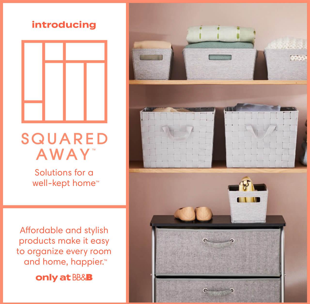 Introducing SQUARED AWAY™ Solutions for a well-kept home™ Affordable and stylish products make it easy to organize every room and home, happier™ only at BB&B