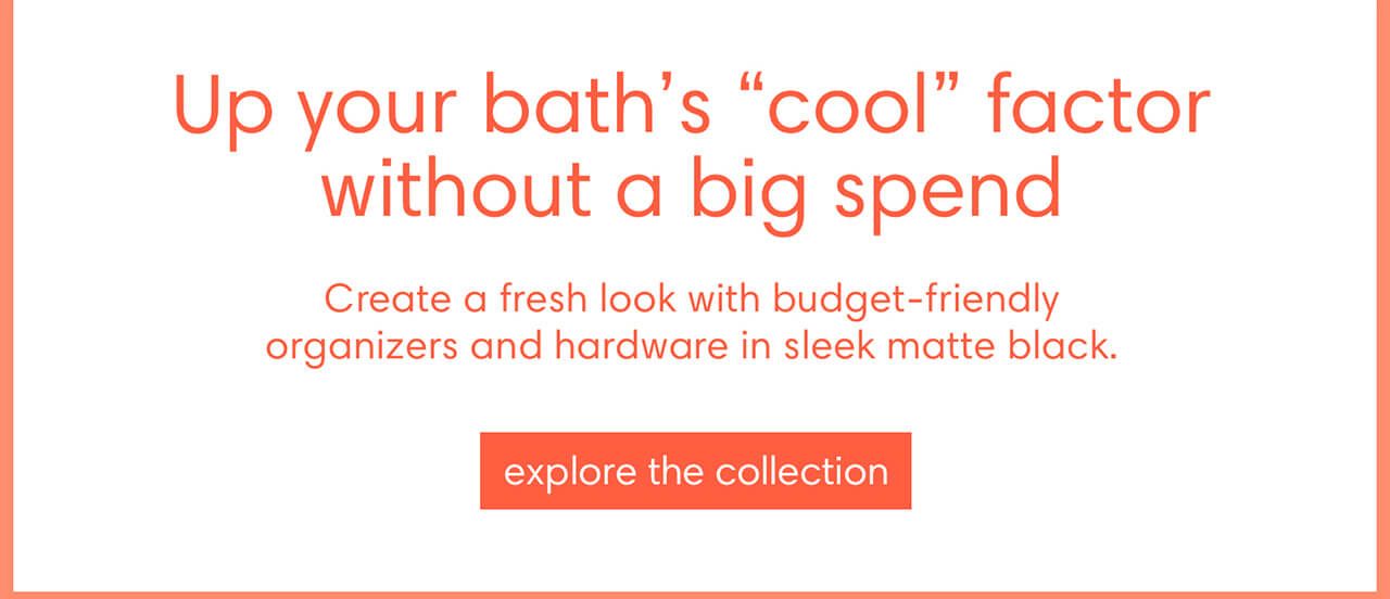 """Up your bath's """"cool"""" factor without a big spend. Create a fresh look with budget-friendly organizers and hardware in sleek matte black. Explore the collection"""