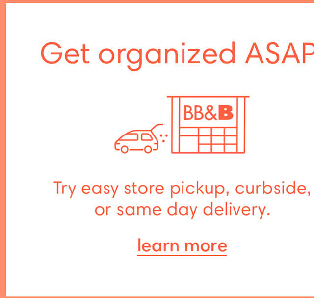 Get organized ASAP! Try easy store pickup, curbside, or same day delivery. Learn more