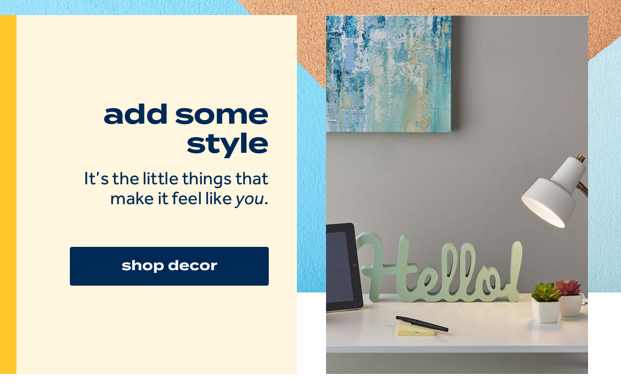 add some style It's the little things that make it feel like you. shop decor