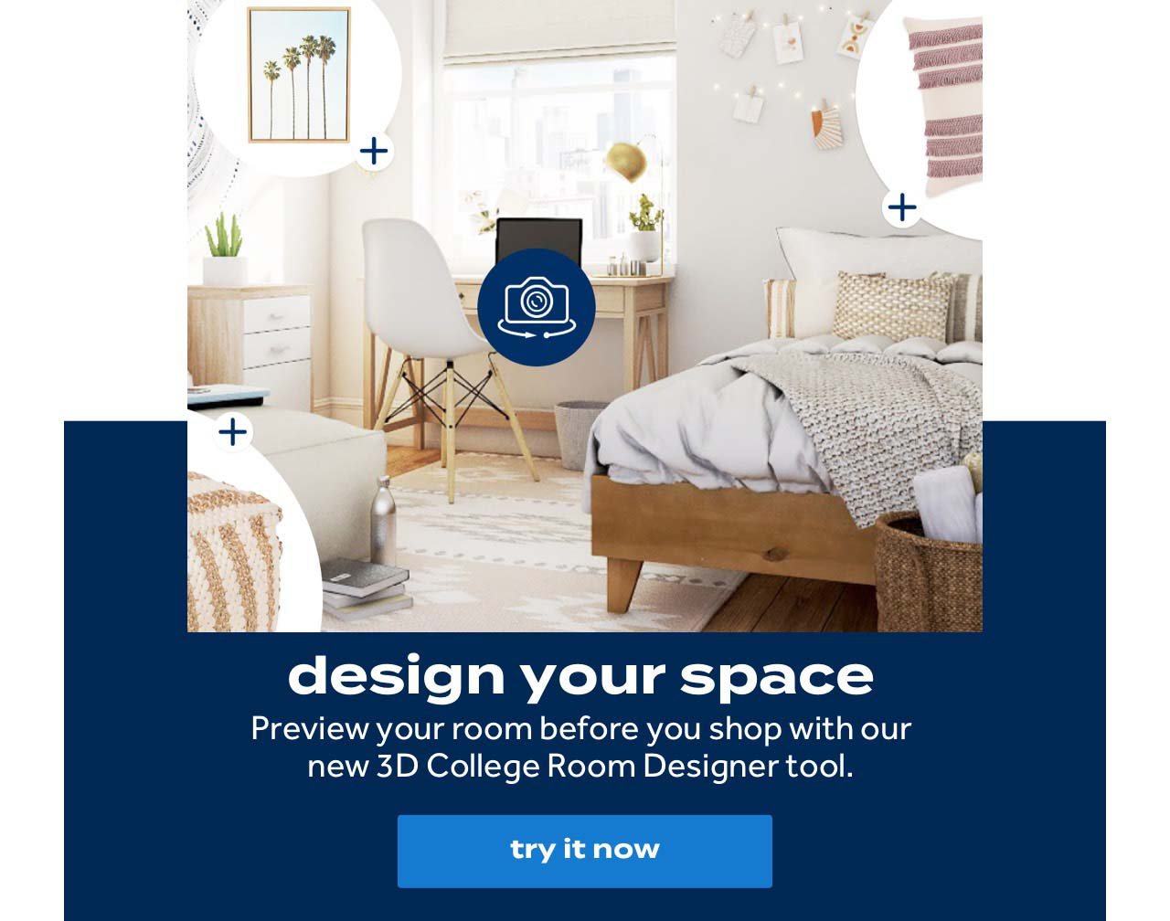 design your space Preview your room before you shop with our new 3D College Room Designer tool. try it now