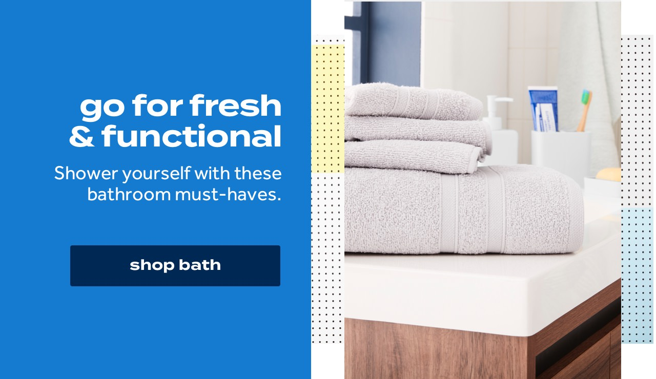 go for fresh & functional Shower yourself with these bathroom must-haves. shop bath