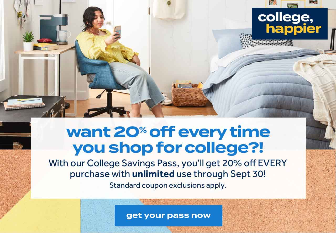 college, happier want 20% off every time you shop for college?! With our College Savings Pass, you'll get 20% off EVERY purchase with unlimited use through Sept 30! Standard coupon exclusions apply. get your pass now