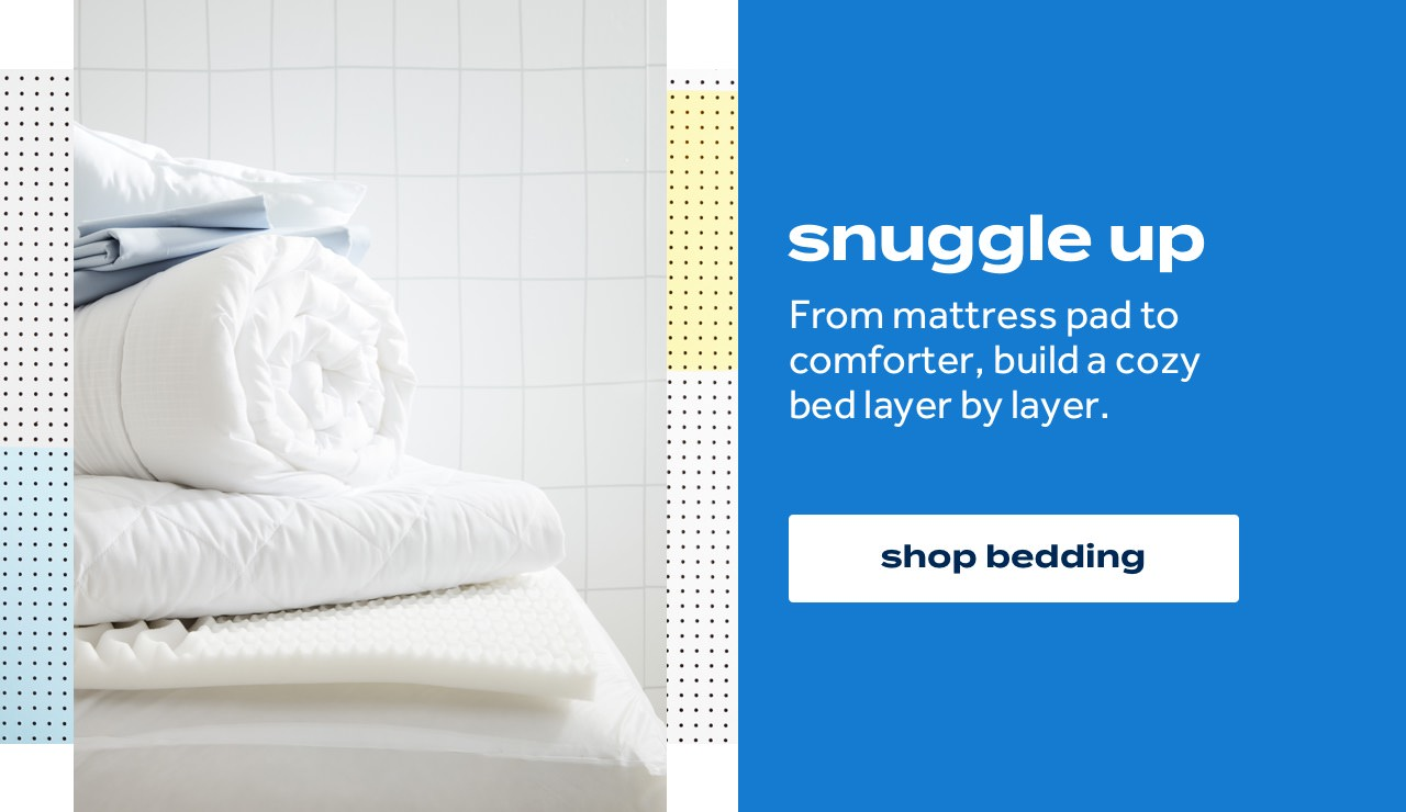 snuggle up From mattress pad to comforter, build a cozy bed layer by layer. shop bedding