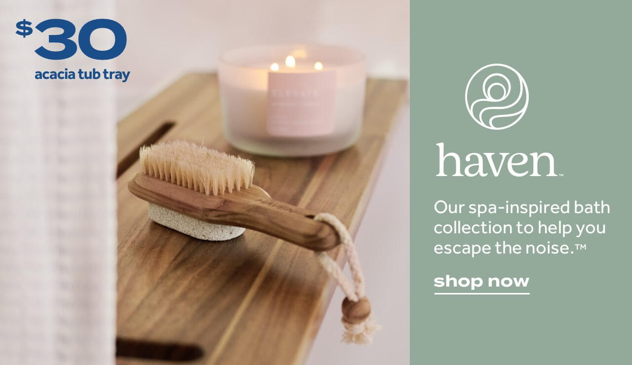 haven™. Our spa-inspired bath collection to help you escape the noise™. shop now