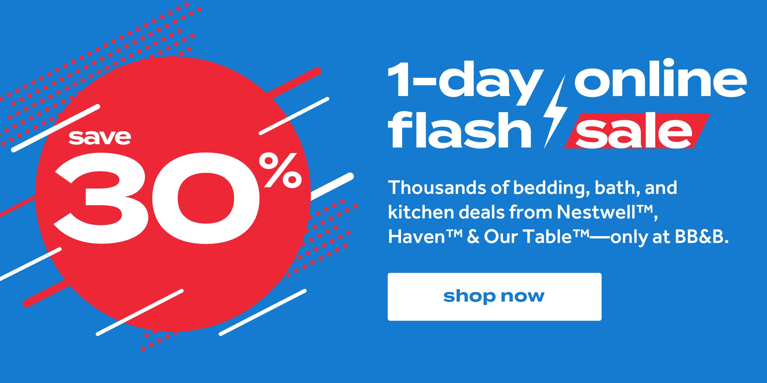 save 30%. 1-day online flash sale. Thousands of bedding, bath, and kitchen deals from Nestwell™, Haven™ & Our Table™ -- only at BB&B. shop now
