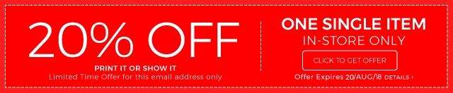 20% OFF - PRINT IT OR SHOW IT - Limited Time Offer for this email address only. - ONE SINGE ITEM IN-STORE ONLY - CLICK TO GET OFFER - Offer Expires 20/AUG/18 DETAILS