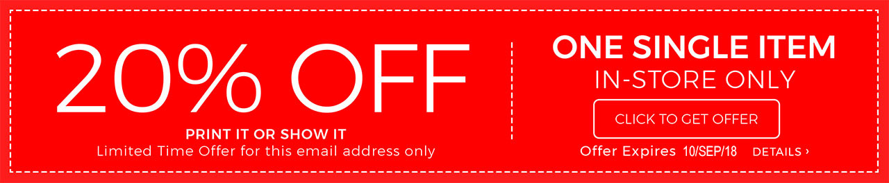 20% OFF PRINT IT OR SHOW IT Limited Time Offer for this email address only ONE SINGLE ITEM IN-STORE ONLY CLICK TO GET OFFER Offer Expires 10/SEP/18 DETAILS