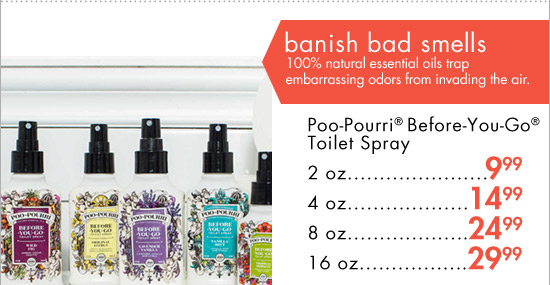 banish bad smells 100% natural essential oils trap embarrassing odors from invading the air. Poo-Pourri(R) Before-You-Go(R) Toilet Spray 2 oz 9.99 4 oz 14.99 8 oz 24.99 16 oz 29.99
