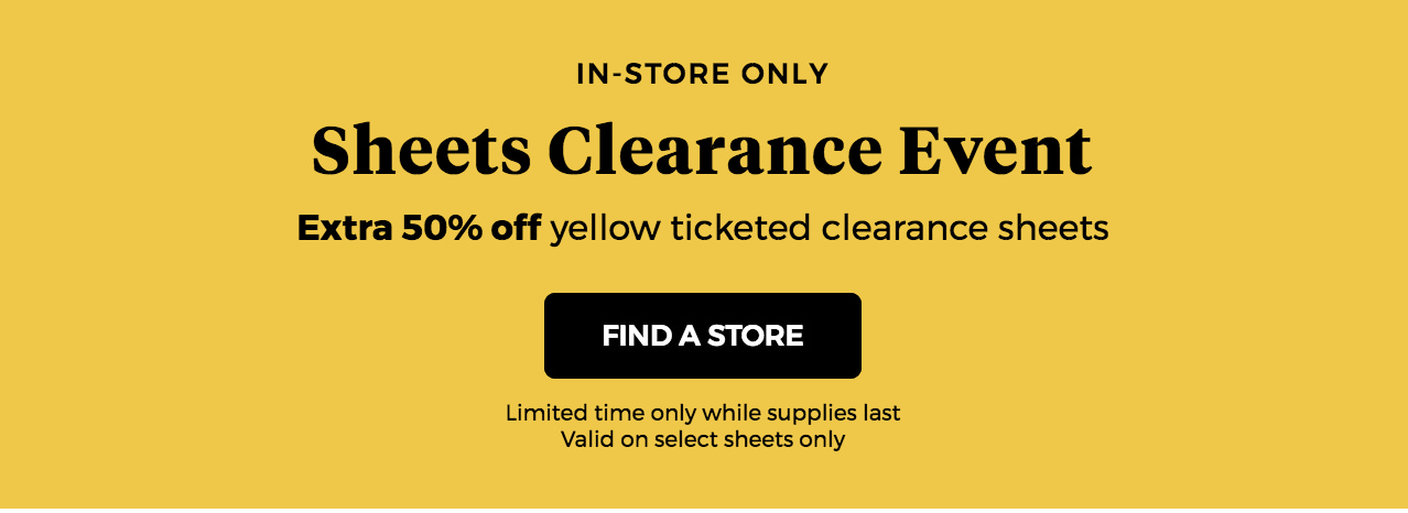 in-store only sheets clearance event extra 50% off yellow ticketed clearance sheets find a store limited time only while supplies last valid on select sheets only