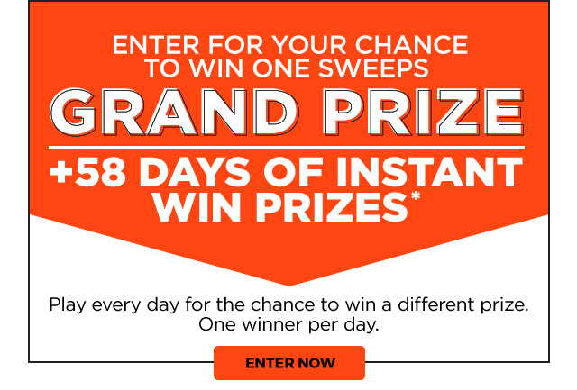 ENTER FOR YOUR CHANCE TO WIN ONE SWEEPS | GRAND PRIZE | +58 DAYS OF INSTANT WIN PRIZES* | Play every day for the chance to win a different prize. One winner per day. | ENTER NOW