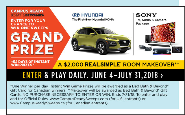 campus ready bed bath & beyond enter for your chance to win one sweeps grand prize hundai the first-ever hyundai kona sony tv,audio & camera package +58 days of instant win prizes* a $2,000 real simple room makeover** enter & play daily. june 4 - july 31,2018  *one winner per day. instant win game prizes will be awarded as a bed bath & beyond(R) gift card for candian winners. ** makeover will be awarded as a bed bath & beyond(R) gift cards. no purchase necessary to enter or win. ends 7/31/18. to enter and play and for official rules, www.campusreadysweeps.com(for u.s. entrants) or www.campusreadysweeps.ca(for canadian entrants).