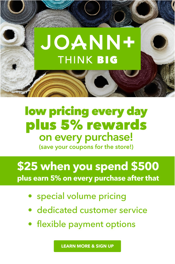 JOANN Plus. Think BIG. Purchasing power plus perks for your business, shop or organization. $25 when you spend $500, plus earn 5% back on every purchase after that. Special volume pricing, dedicated customer service, flexible payment options. Learn More and Sign Up.