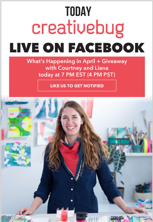 Today, Creativebug Live on Facebook. What's happening in APril and giveaway with Courtney and Liana, today at 7pm est (4pm pst). LIKE US TO GET NOTIFIED.