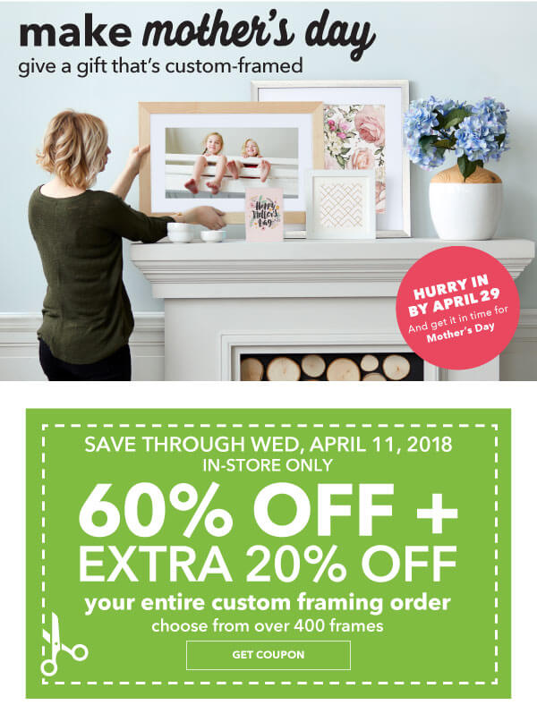 Make Mother's Day. Give a gift that's custom-framed. In-Store Only 60% off + extra 20% off Your Entire Custom Framing Order. Choose from over 400 Frames. GET COUPON.