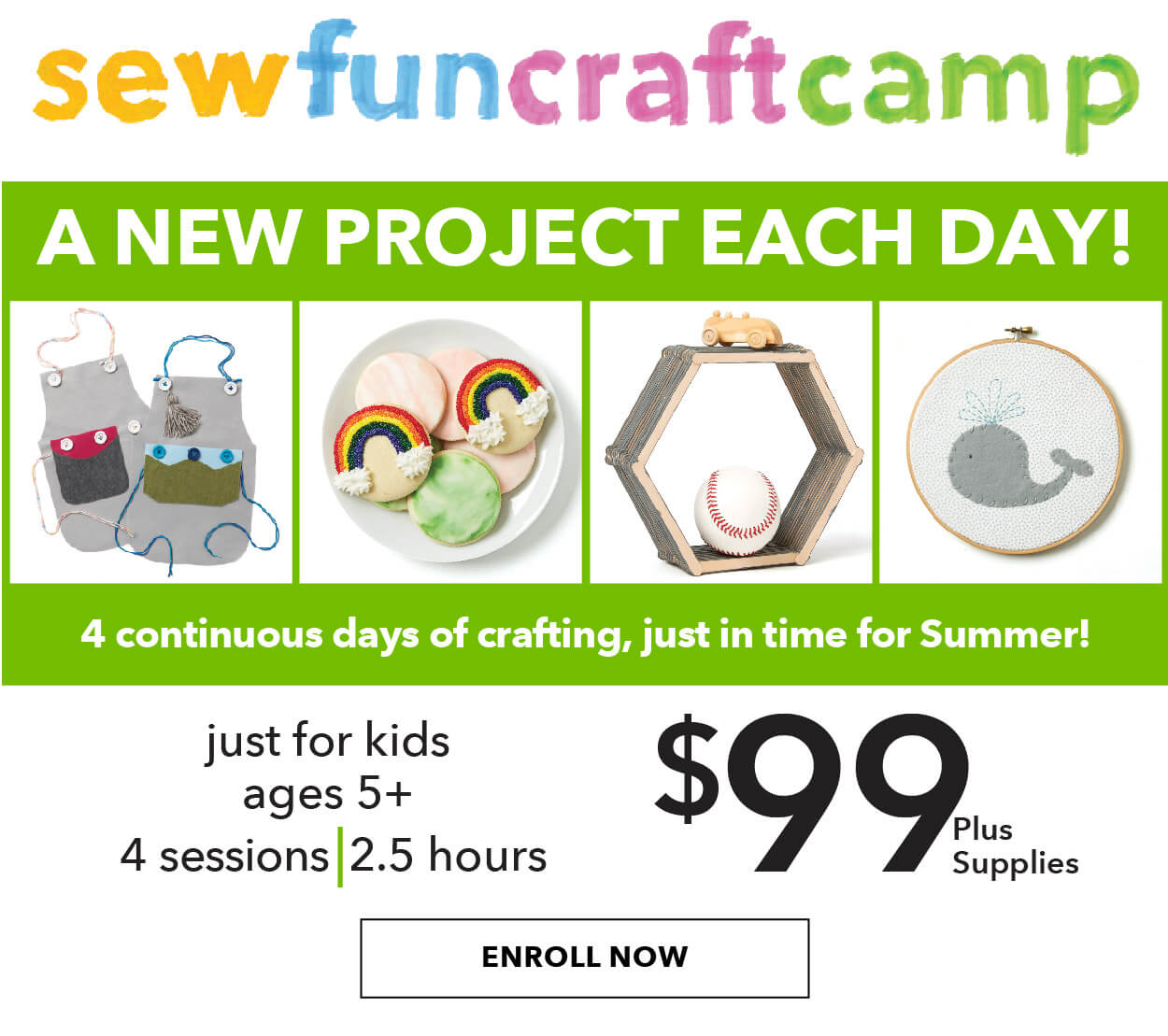 Kids Spring SewFunCraftCamp. A new project each day! 4 continuous days of crafting. just in time for summer! Just for kids ages 5+. 4 sessions. 2.5 hours. $99 plus supplies. ENROLL NOW.