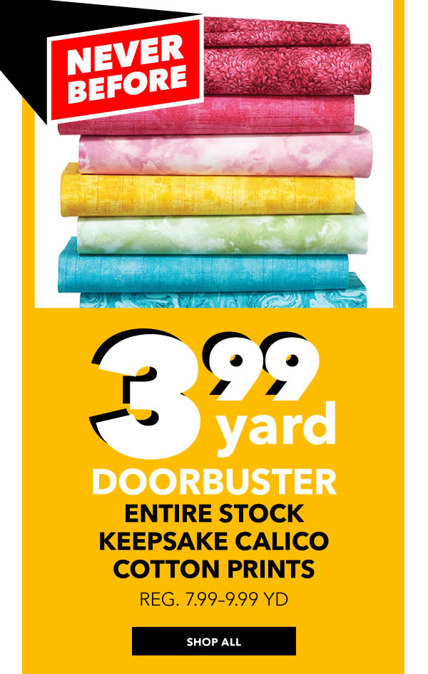 Never Before! 3.99 yard Entire Stock Keepsake Calico Cotton Prints. Reg. 7.99 - 8.99 yd. SHOP ALL.