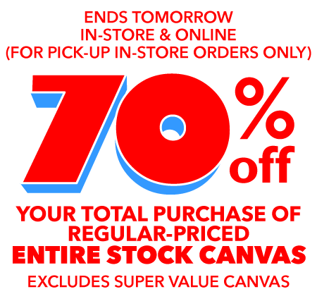 Ends tomorrow. In-store and online (for pick-up in-store only). 70% off your total purchase of entire stock canvas.