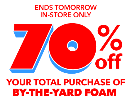 Ends tomorrow. In-store only. 70% off your total purchase of by-the-yard Foam.