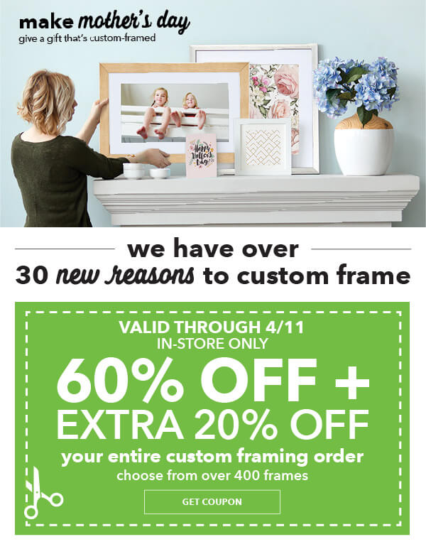 In-Store Only. 60% off plus extra 20% off Your Entire Custom Framing Order. Entire Stock of over 400 Frames. GET COUPON.