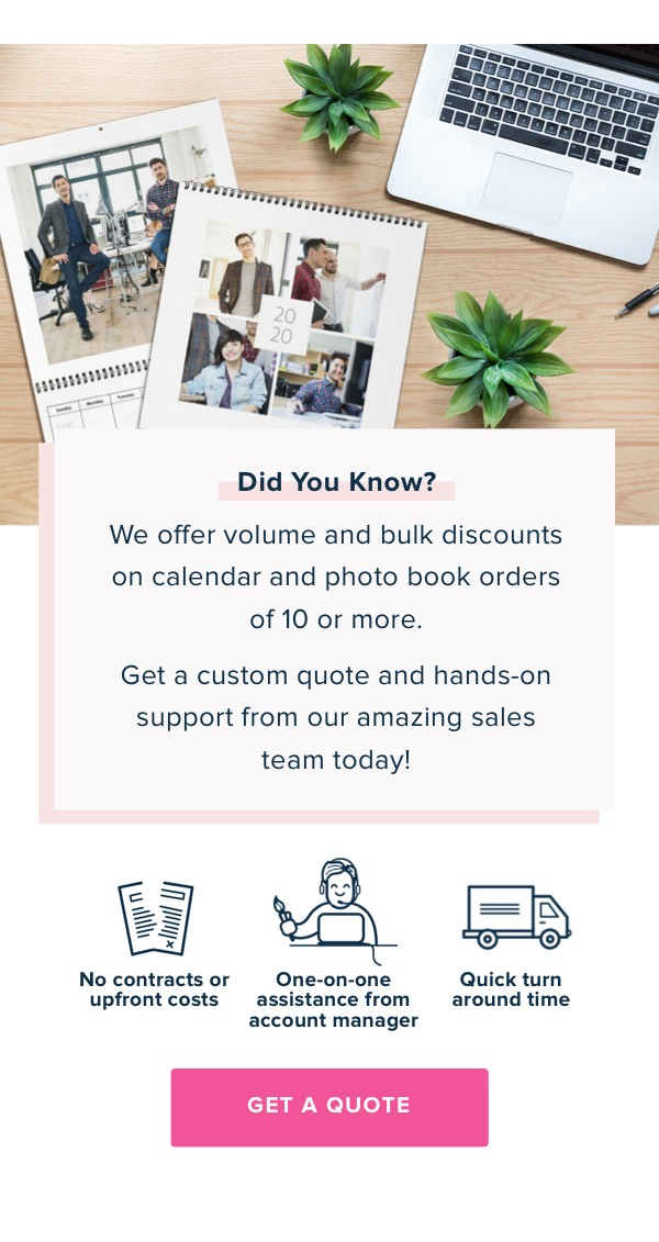 Did You Know? We offer volume and bulk discounts on calendar and photo book orders of 10 or more. Get a quote today.