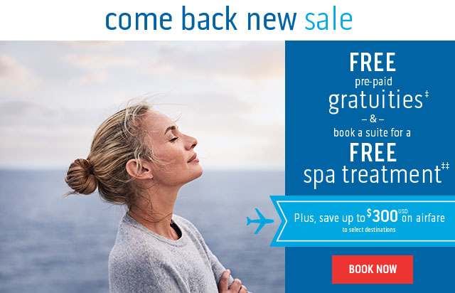 come back new sale. FREE pre-paid gratuities‡ & book a suite for a FREE spa treatment‡‡. Plus, save up to $300 USD on airfare to select destinations. BOOK NOW