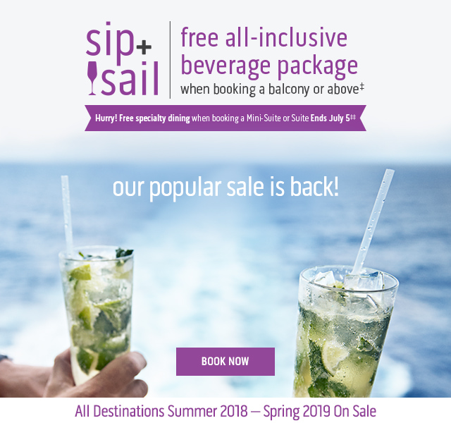 sip+sail free all-inclusive beverage package when booking a balcony or above. our popular sale is back! - Book now - All Destinations Summer 2018–Spring 2019 On Sale