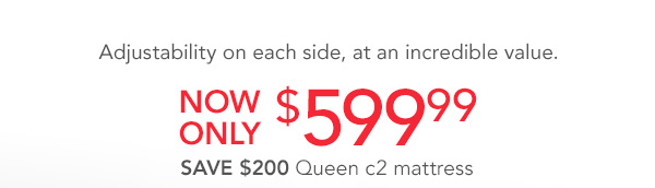 Now only $599.99 c2 Queen Mattress | Click Here