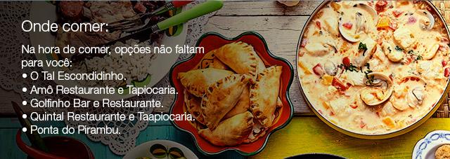 Onde comer: Na hora de comer, opções não faltam para você: • O Tal Escondidinho. • Amô Restaurante e Tapiocaria. • Golfinho Bar e Restaurante. • Quintal Restaurante e Taapiocaria. • Ponta do Pirambu.