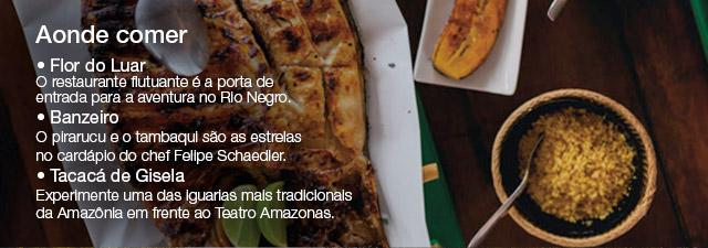 Aonde comer • Flor do Luar O restaurante flutuante é a porta de entrada para a aventura no Rio Negro. • Banzeiro O pirarucu e o tambaqui são as estrelas no cardápio do chef Felipe Schaedler. • Tacacá de Gisela Experimente uma das iguarias mais tradicionais da Amazônia em frente ao Teatro Amazonas.