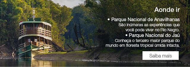 Aonde ir • Parque Nacional de Anavilhanas São inúmeras as experiências que você pode viver no Rio Negro. • Parque Nacional do Jaú Conheça o terceiro maior parque do mundo em floresta tropical úmida intacta. Saiba mais