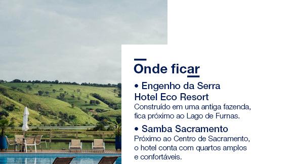 Onde ficar • Engenho da Serra Hotel Eco Resort Construído em uma antiga fazenda, fica próximo ao Lago de Furnas. • Samba Sacramento Próximo ao Centro de Sacramento, o hotel conta com quartos amplos e confortáveis. Saiba mais.
