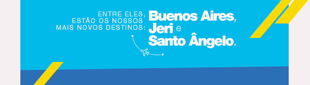 Entre eles, estão os nossos mais novos destinos: Buenos Aires, Jeri e Santo Ângelo.