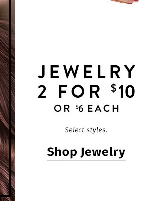 Jewelry 2 for $10 or $6 each. Select styles. SHOP JEWELRY