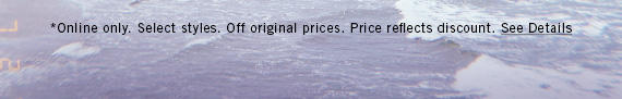 *Online only. Select styles. Off original prices. Price reflects discount. See Details