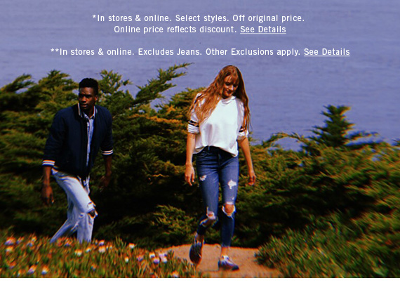 *In stores & online. Select styles. Off original price. Online price reflects discount. See Details **In stores & online. Excludes Jeans. Other Exclusions apply. See Details