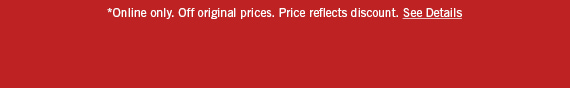 *Online only. Off original prices. Price reflects discount. See Details