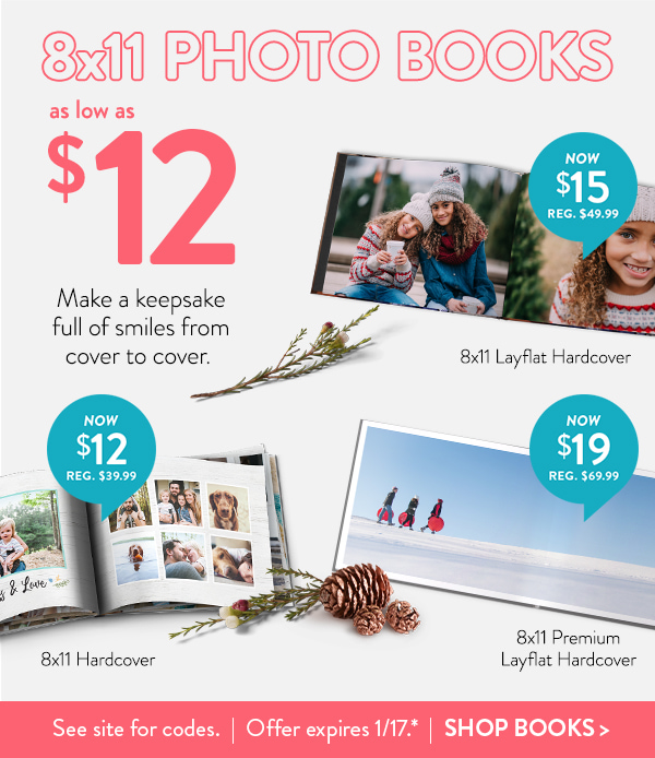 8x11 Photo Books As low as $12 | Make a keepsake full of smiles from cover to cover. | 8x11 Hardcover Now $12 Reg. $39.99 | 8x11 Layflat Hardcover Now $15 Reg. $49.99 | 8x11 Layflat Premium Hardcover Now $19 Reg. $69.99 | See site for codes. | Offer expires 1/17.* | Shop Books