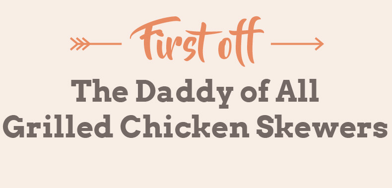 First off, The Daddy of all Grilled Chicken Skewers