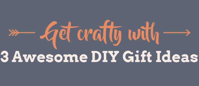 Get crafty with 3 Awesome DIY Gift Ideas
