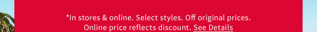 *In stores & online. Select styles. Off original prices. Online price reflects discount. See Details
