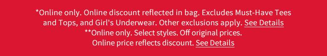 *Online only. Online discount reflected in bag. Excludes Must-Have Tees and Tops, and Girl's Underwear. Other exclusions apply. See Details.