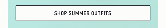 SHOP SUMMER OUTFITS