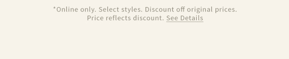 *Online only. Select styles. Discount off original prices. Price reflects discount. See Details
