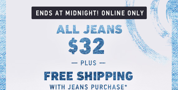 All Jeans $32* Free Shipping with any Jeans Purchase*